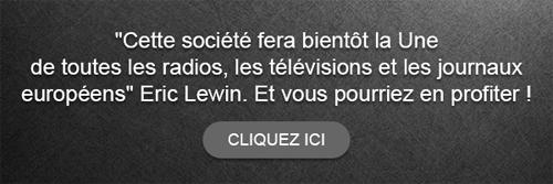 'Cette société fera bientôt la Une de toutes les radios, les télévisions et les journaux européens' Eric Lewin. Et vous pourriez en profiter ! Cliquez ici.